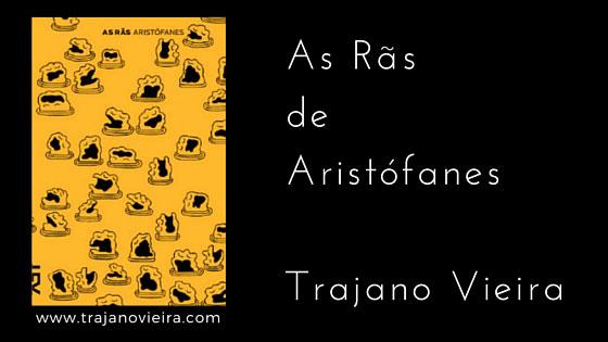 As Rãs de Aristófanes (2014) – tradução por Trajano Vieira. Editora Cosac Naify