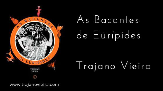 As Bacantes de Eurípides (2003) – tradução por Trajano Vieira. Editora Perspectiva