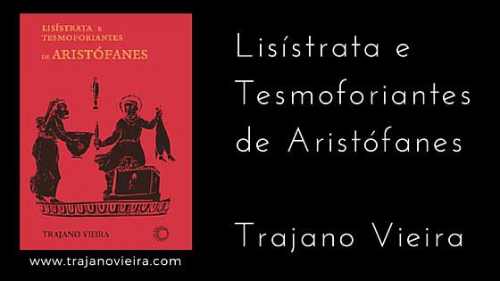 Lisístrata e Tesmoforiantes de Aristófanes (2011) – tradução por Trajano Vieira. Editora Perspectiva